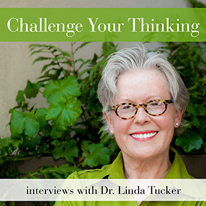 Challenge Your Thinking with Dr. Linda Tucker